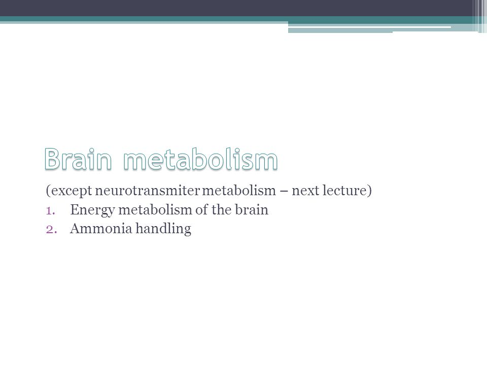 (except neurotransmiter metabolism – next lecture) 1.Energy metabolism of the brain 2.Ammonia handling