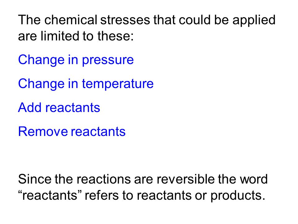 The chemical stresses that could be applied are limited to these: Change in pressure Change in temperature Add reactants Remove reactants Since the reactions are reversible the word reactants refers to reactants or products.