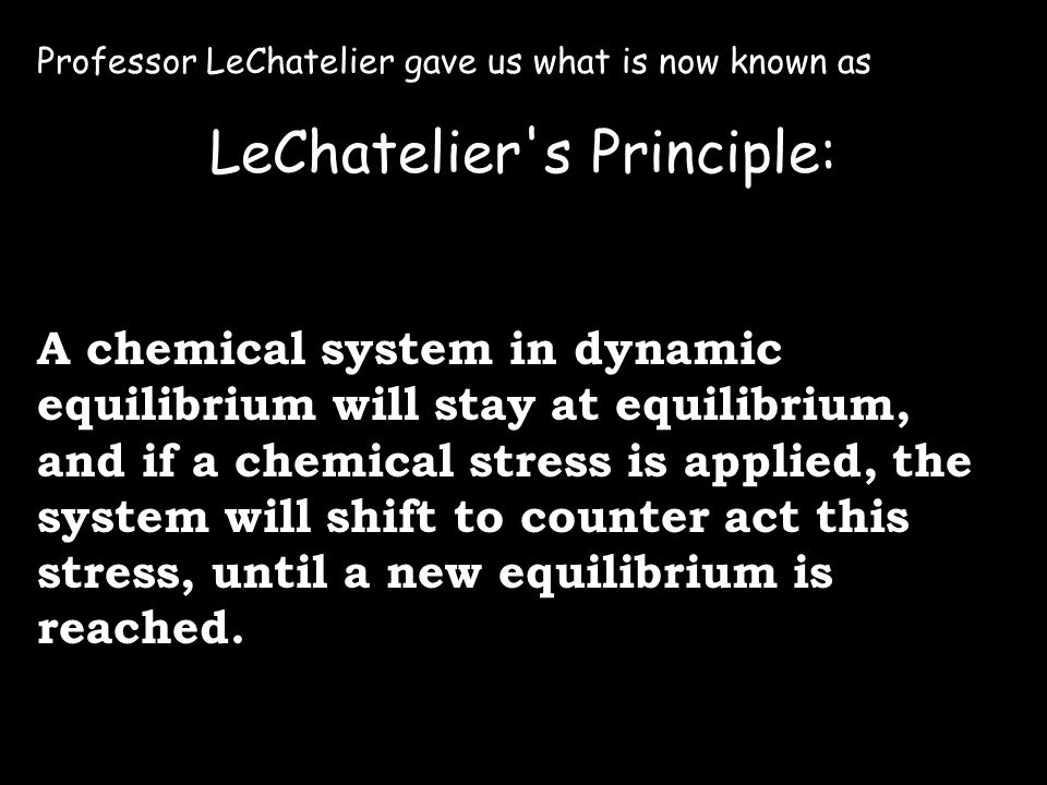 Professor LeChatelier gave us what is now known as LeChatelier s Principle: A chemical system in dynamic equilibrium will stay at equilibrium, and if a chemical stress is applied, the system will shift to counter act this stress, until a new equilibrium is reached.
