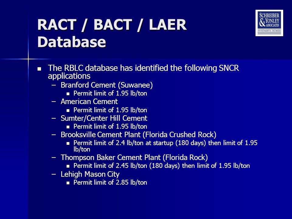 RACT / BACT / LAER Database The RBLC database has identified the following SNCR applications –Branford Cement (Suwanee) Permit limit of 1.95 lb/ton –American Cement Permit limit of 1.95 lb/ton –Sumter/Center Hill Cement Permit limit of 1.95 lb/ton –Brooksville Cement Plant (Florida Crushed Rock) Permit limit of 2.4 lb/ton at startup (180 days) then limit of 1.95 lb/ton –Thompson Baker Cement Plant (Florida Rock) Permit limit of 2.45 lb/ton (180 days) then limit of 1.95 lb/ton –Lehigh Mason City Permit limit of 2.85 lb/ton