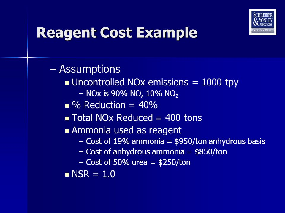 Reagent Cost Example –Assumptions Uncontrolled NOx emissions = 1000 tpy –NOx is 90% NO, 10% NO 2 % Reduction = 40% Total NOx Reduced = 400 tons Ammonia used as reagent –Cost of 19% ammonia = $950/ton anhydrous basis –Cost of anhydrous ammonia = $850/ton –Cost of 50% urea = $250/ton NSR = 1.0