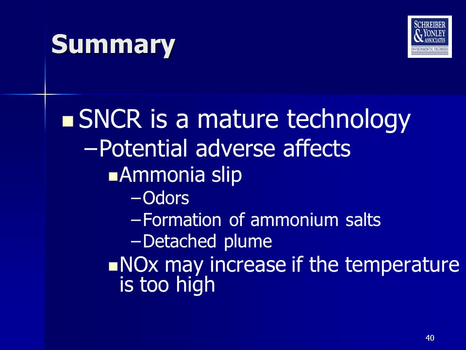 40 Summary SNCR is a mature technology –Potential adverse affects Ammonia slip –Odors –Formation of ammonium salts –Detached plume NOx may increase if the temperature is too high