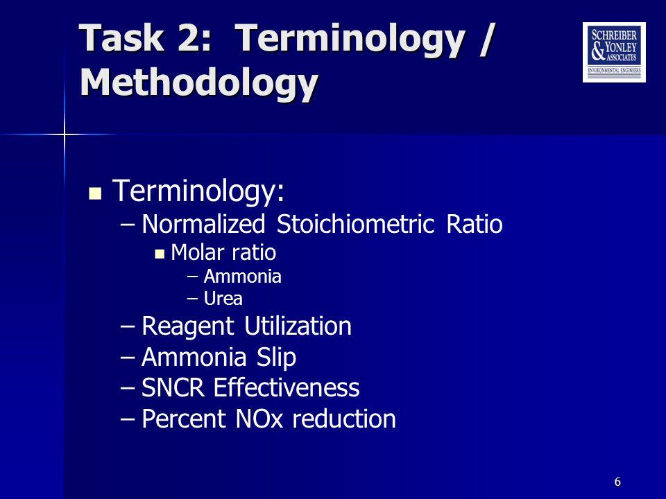 6 Task 2: Terminology / Methodology Terminology: –Normalized Stoichiometric Ratio Molar ratio –Ammonia –Urea –Reagent Utilization –Ammonia Slip –SNCR Effectiveness –Percent NOx reduction