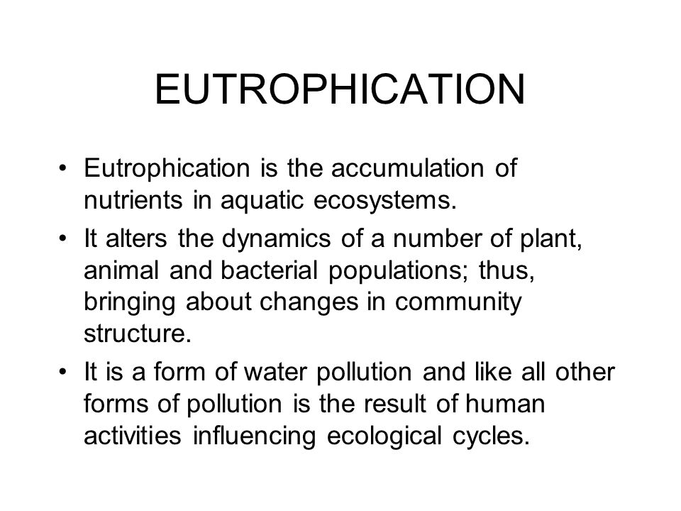 EUTROPHICATION Eutrophication is the accumulation of nutrients in aquatic ecosystems. It alters the dynamics of a number of plant, animal and bacteria