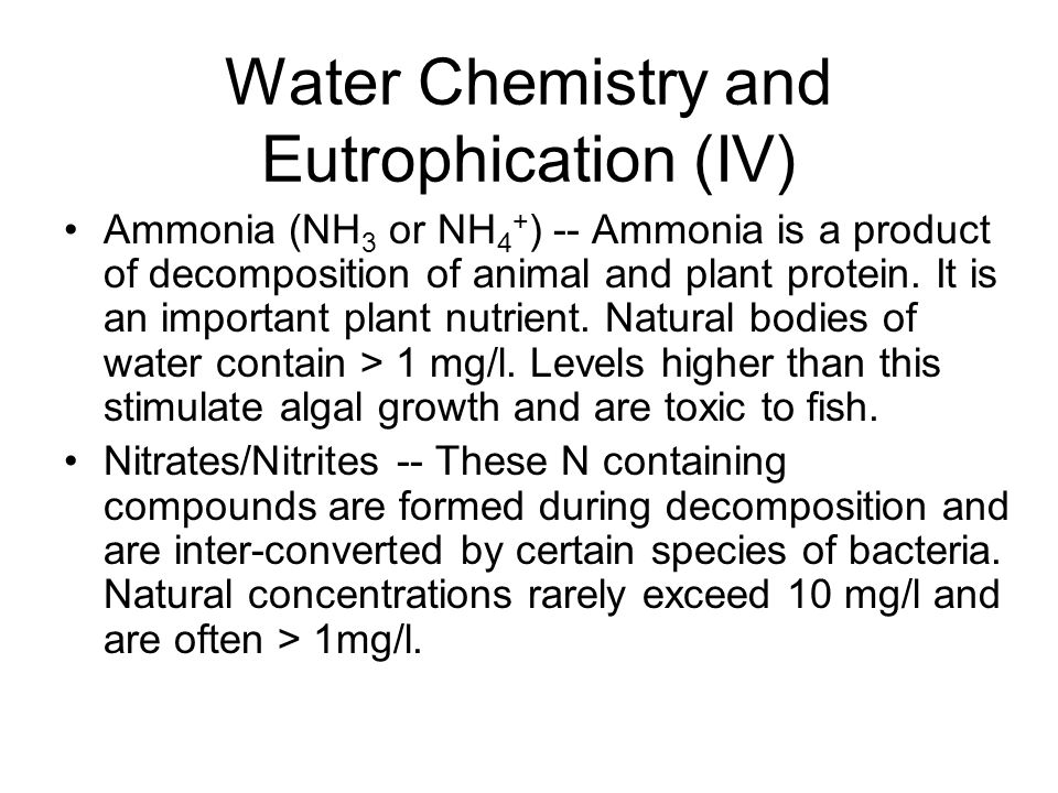Water Chemistry and Eutrophication (IV) Ammonia (NH 3 or NH 4 + ) -- Ammonia is a product of decomposition of animal and plant protein. It is an impor