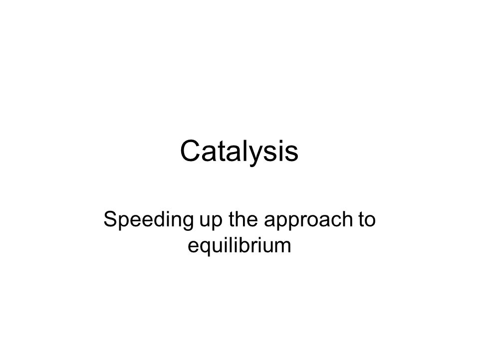Catalysis Speeding up the approach to equilibrium