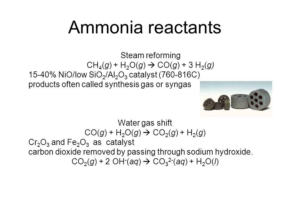 Ammonia reactants Steam reforming CH 4 (g) + H 2 O(g)  CO(g) + 3 H 2 (g) 15-40% NiO/low SiO 2 /Al 2 O 3 catalyst (760-816C) products often called syn