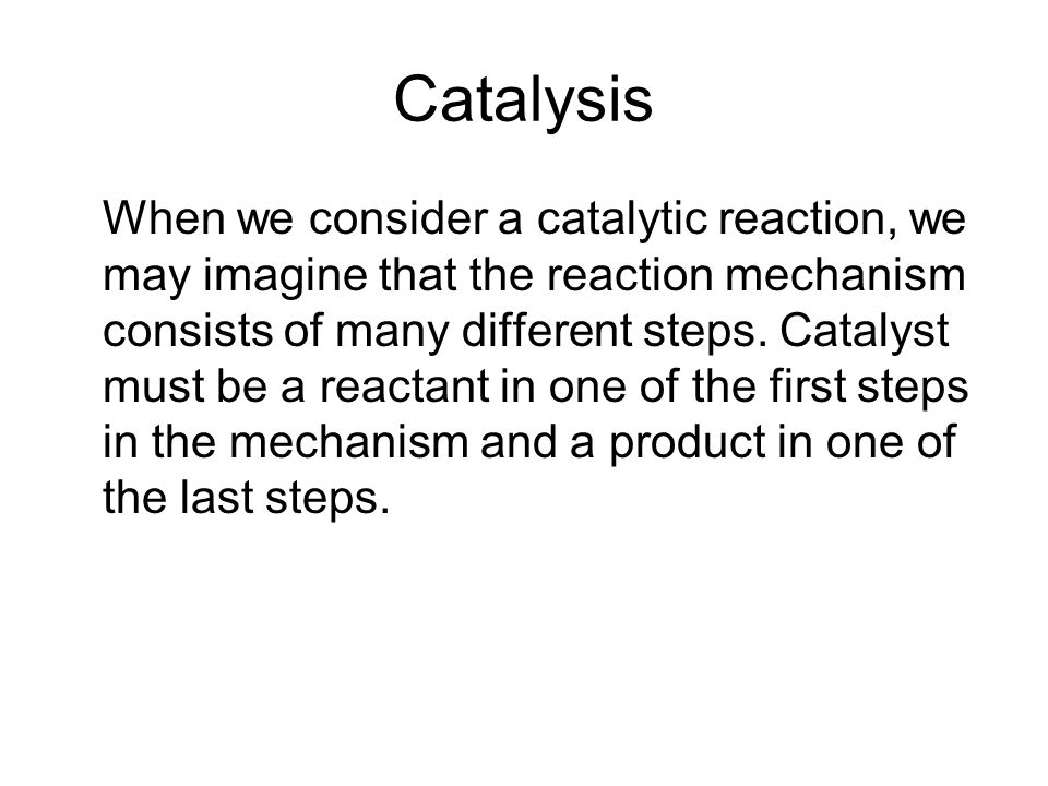 Catalysis When we consider a catalytic reaction, we may imagine that the reaction mechanism consists of many different steps. Catalyst must be a react