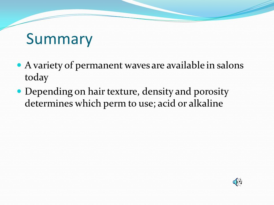 Summary A variety of permanent waves are available in salons today Depending on hair texture, density and porosity determines which perm to use; acid