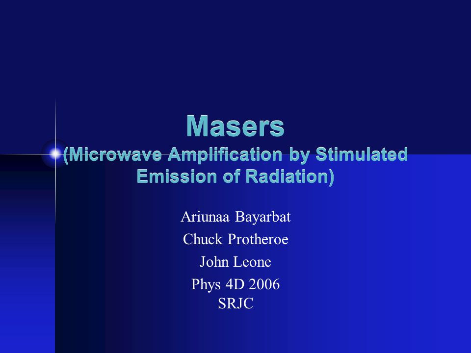 Masers (Microwave Amplification by Stimulated Emission of Radiation) Ariunaa Bayarbat Chuck Protheroe John Leone Phys 4D 2006 SRJC