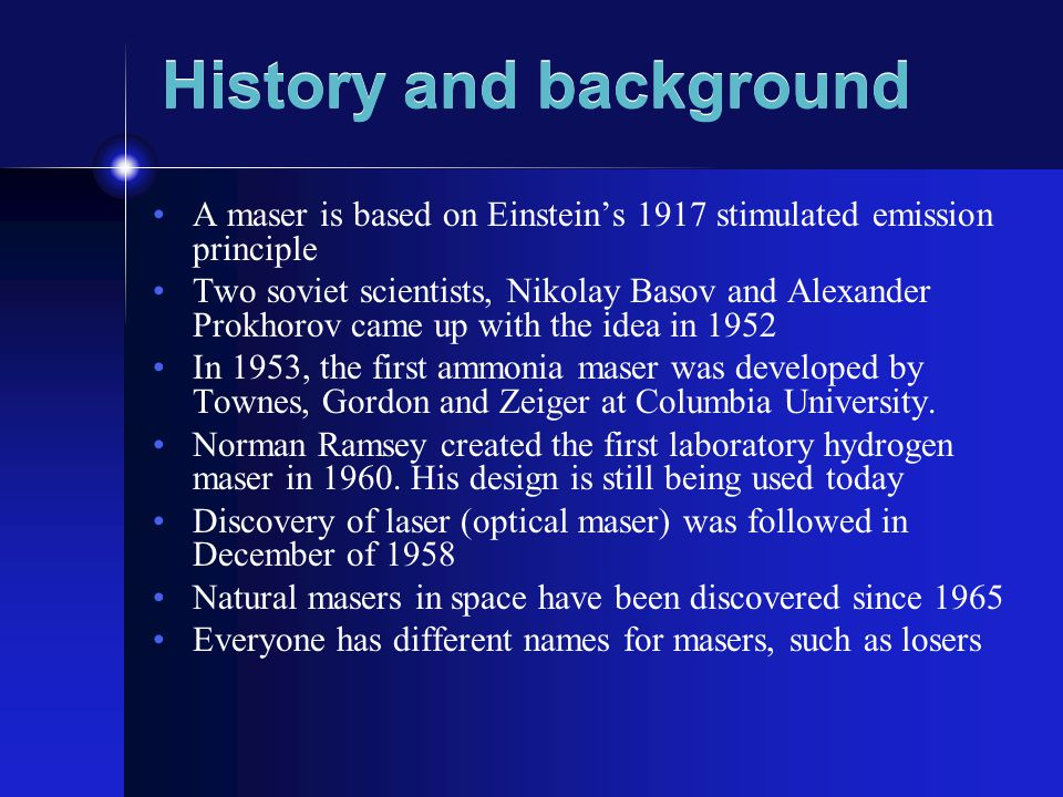 History and background A maser is based on Einstein's 1917 stimulated emission principle Two soviet scientists, Nikolay Basov and Alexander Prokhorov came up with the idea in 1952 In 1953, the first ammonia maser was developed by Townes, Gordon and Zeiger at Columbia University.