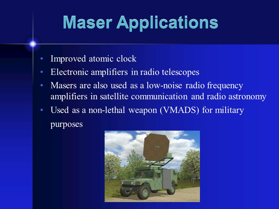 Maser Applications Improved atomic clock Electronic amplifiers in radio telescopes Masers are also used as a low-noise radio frequency amplifiers in satellite communication and radio astronomy Used as a non-lethal weapon (VMADS) for military purposes