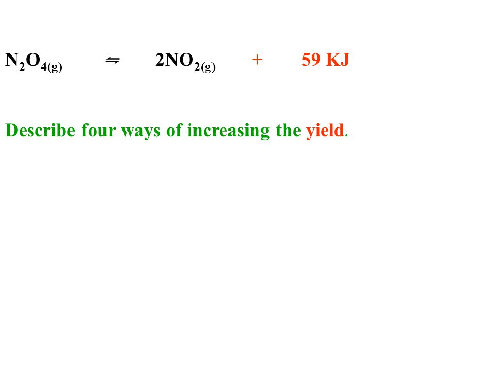 N 2 O 4(g) ⇋ 2NO 2(g) + 59 KJ Describe four ways of increasing the yield.