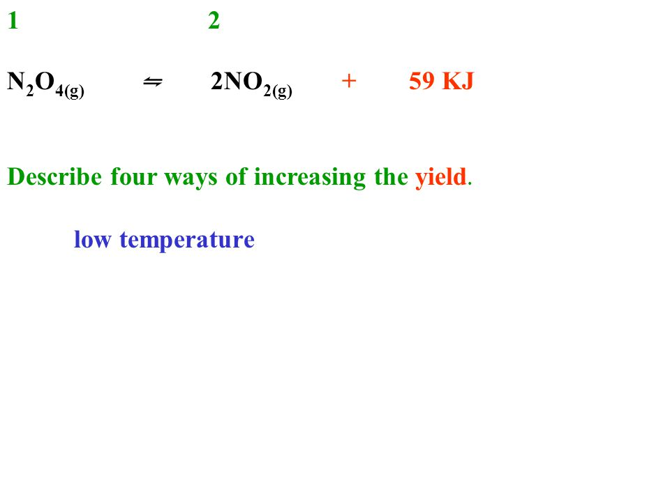12 N 2 O 4(g) ⇋ 2NO 2(g) + 59 KJ Describe four ways of increasing the yield. low temperature