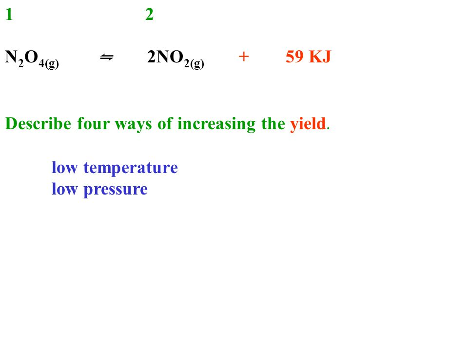 12 N 2 O 4(g) ⇋ 2NO 2(g) + 59 KJ Describe four ways of increasing the yield.
