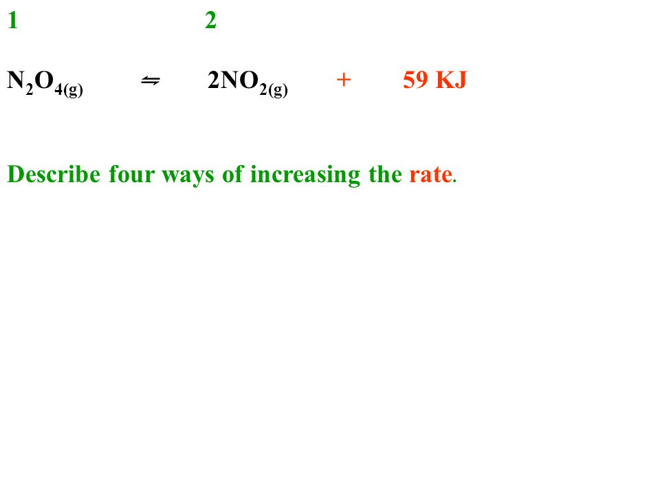 12 N 2 O 4(g) ⇋ 2NO 2(g) + 59 KJ Describe four ways of increasing the rate.