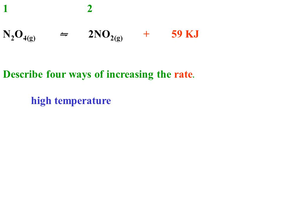 12 N 2 O 4(g) ⇋ 2NO 2(g) + 59 KJ Describe four ways of increasing the rate. high temperature