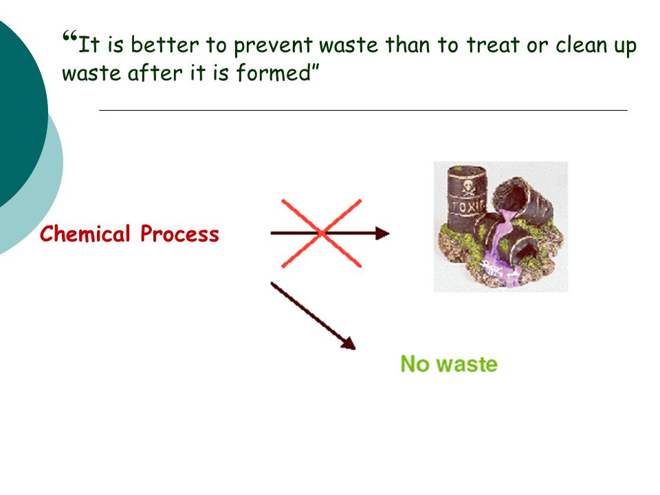 It is better to prevent waste than to treat or clean up waste after it is formed Chemical Process