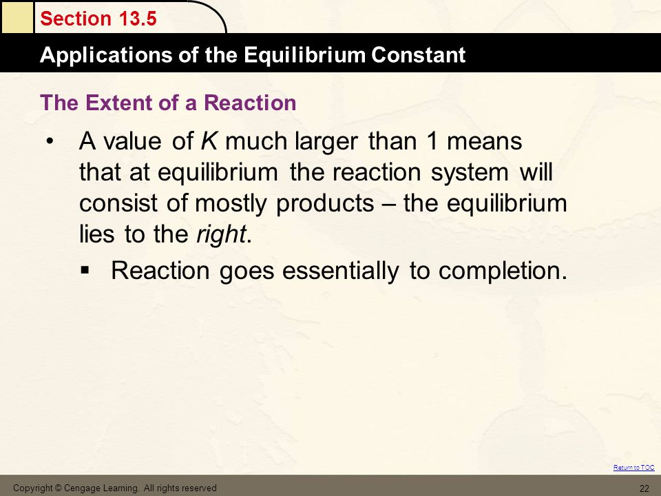 Section 13.5 Applications of the Equilibrium Constant Return to TOC Copyright © Cengage Learning. All rights reserved 22 A value of K much larger than