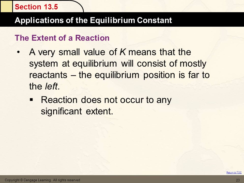 Section 13.5 Applications of the Equilibrium Constant Return to TOC Copyright © Cengage Learning. All rights reserved 23 A very small value of K means