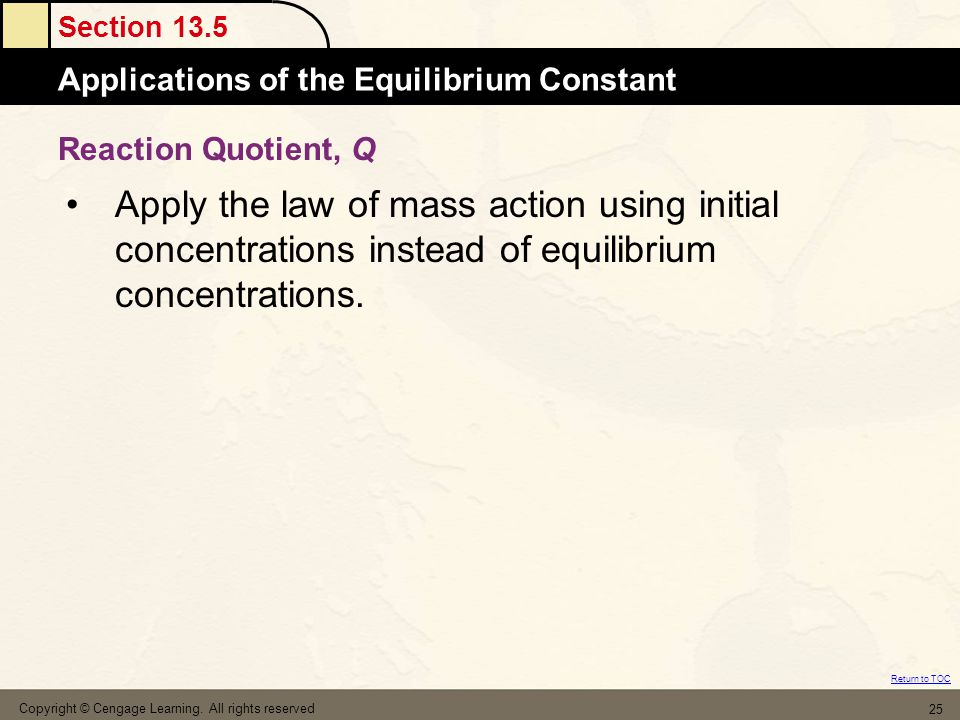 Section 13.5 Applications of the Equilibrium Constant Return to TOC Copyright © Cengage Learning. All rights reserved 25 Apply the law of mass action