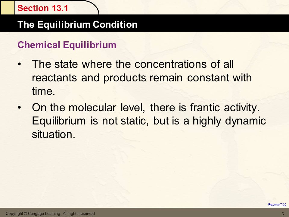 Section 13.1 The Equilibrium Condition Return to TOC Copyright © Cengage Learning. All rights reserved 3 Chemical Equilibrium The state where the conc