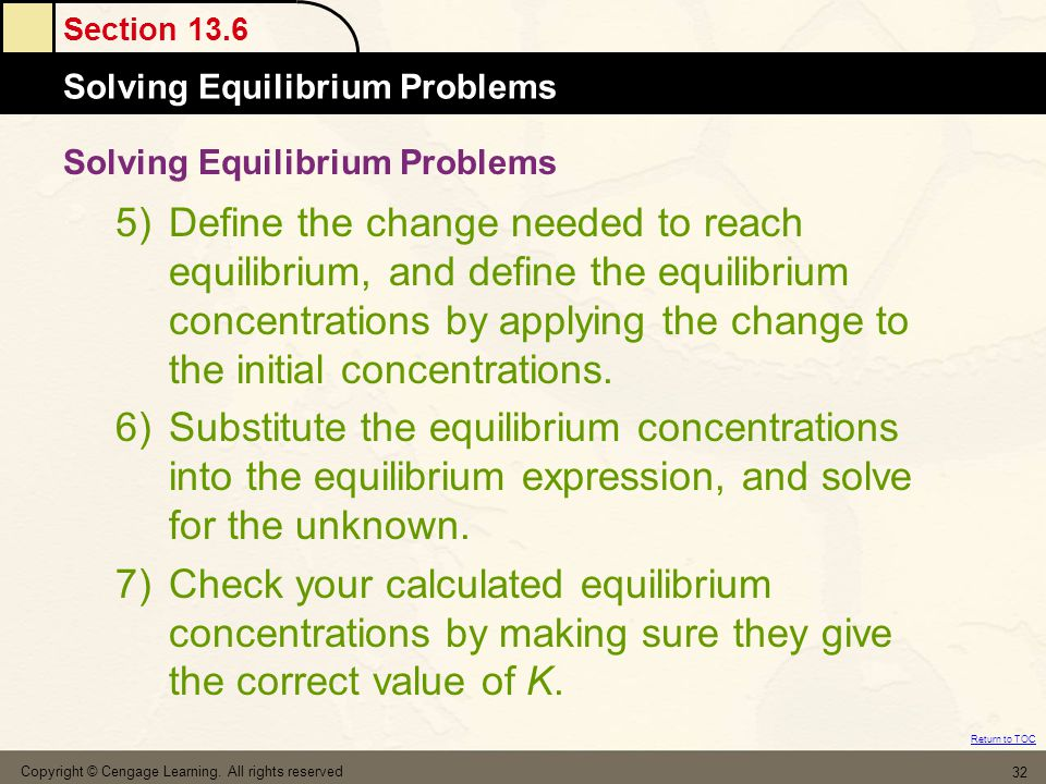 Section 13.6 Solving Equilibrium Problems Return to TOC Copyright © Cengage Learning. All rights reserved 32 5)Define the change needed to reach equil