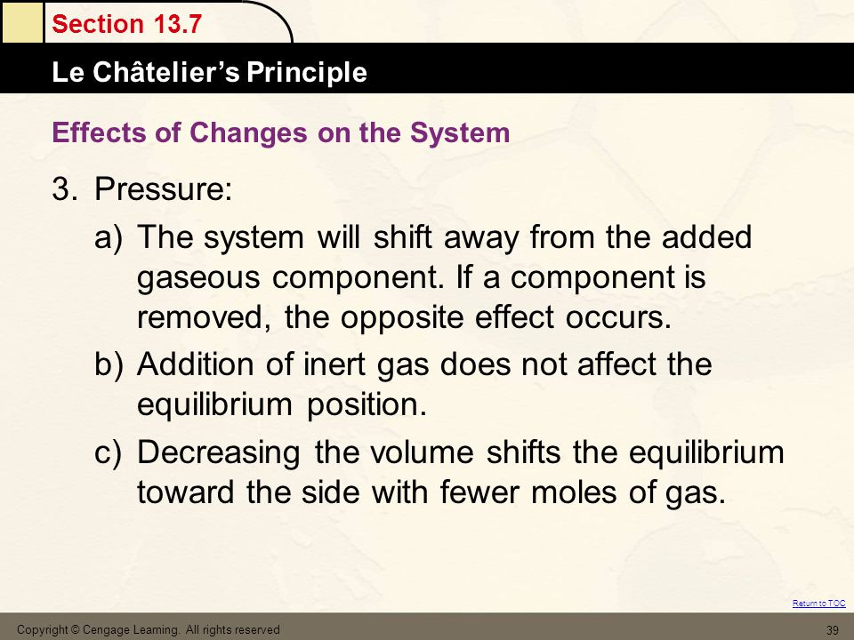 Section 13.7 Le Châtelier's Principle Return to TOC Copyright © Cengage Learning. All rights reserved 39 Effects of Changes on the System 3.Pressure: