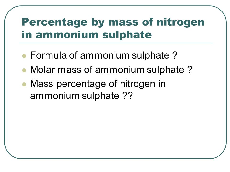 Percentage by mass of nitrogen in ammonium sulphate Formula of ammonium sulphate .