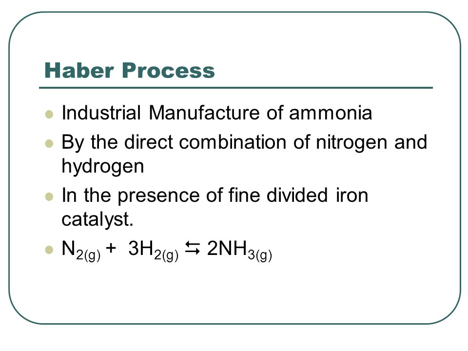 Haber Process Industrial Manufacture of ammonia By the direct combination of nitrogen and hydrogen In the presence of fine divided iron catalyst.