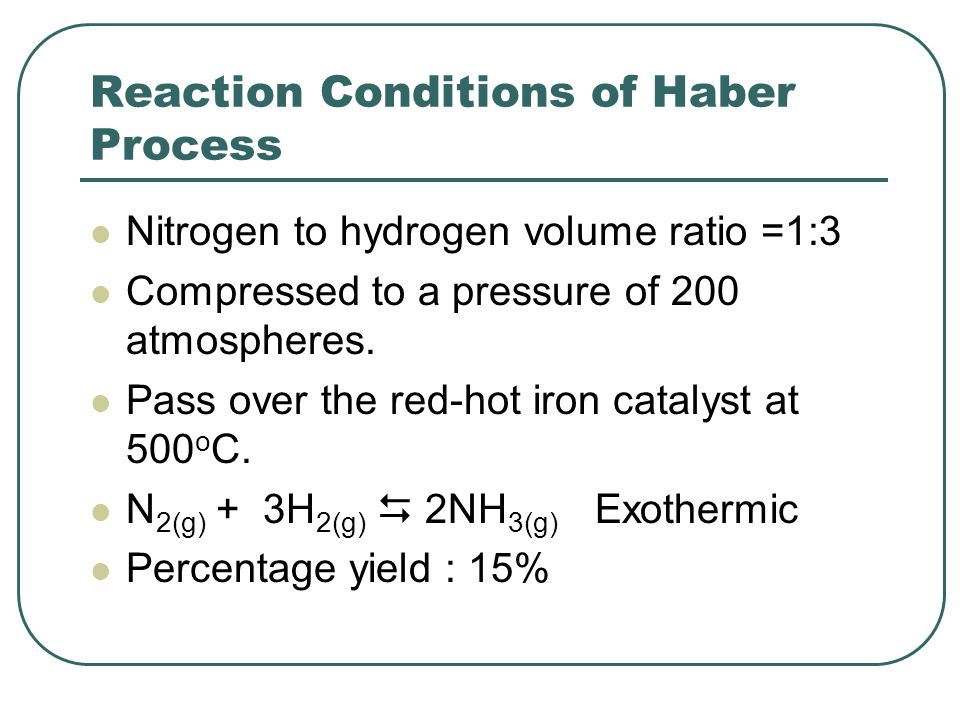 Reaction Conditions of Haber Process Nitrogen to hydrogen volume ratio =1:3 Compressed to a pressure of 200 atmospheres.