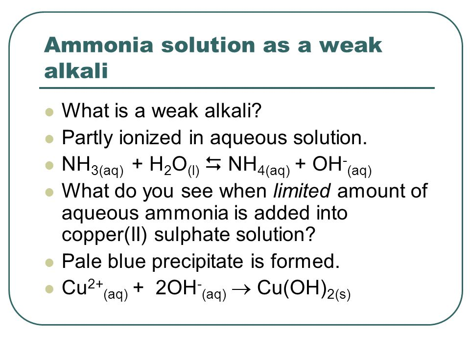 Ammonia solution as a weak alkali What is a weak alkali? Partly ionized in aqueous solution. NH 3(aq) + H 2 O (l)  NH 4(aq) + OH - (aq) What do you s