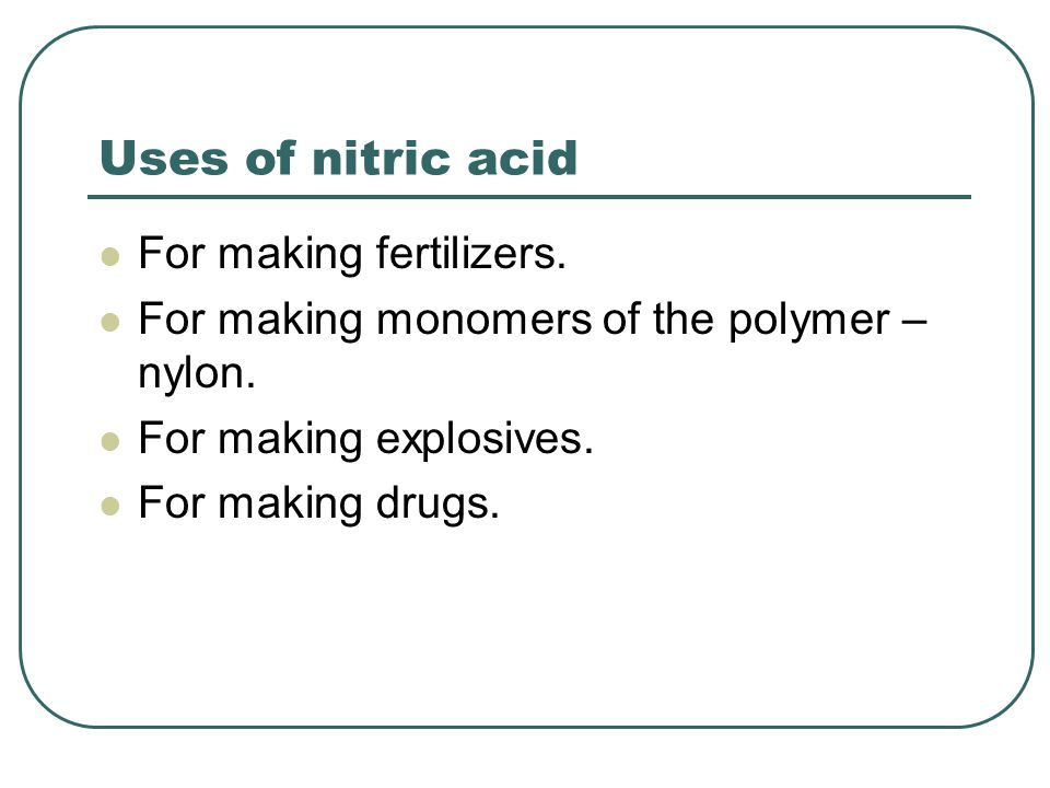 Uses of nitric acid For making fertilizers. For making monomers of the polymer – nylon.