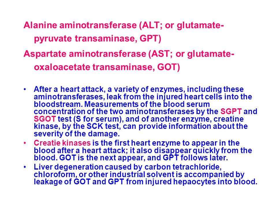 Alanine aminotransferase (ALT; or glutamate- pyruvate transaminase, GPT) Aspartate aminotransferase (AST; or glutamate- oxaloacetate transaminase, GOT) After a heart attack, a variety of enzymes, including these aminotransferases, leak from the injured heart cells into the bloodstream.