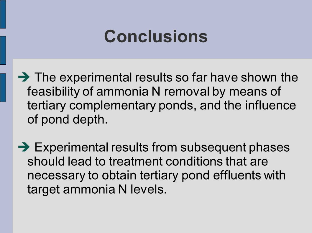 Conclusions  The experimental results so far have shown the feasibility of ammonia N removal by means of tertiary complementary ponds, and the influence of pond depth.