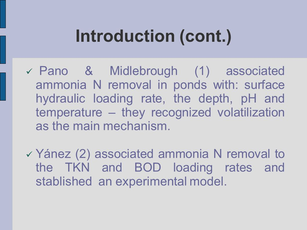 Introduction (cont.) Pano & Midlebrough (1) associated ammonia N removal in ponds with: surface hydraulic loading rate, the depth, pH and temperature – they recognized volatilization as the main mechanism.