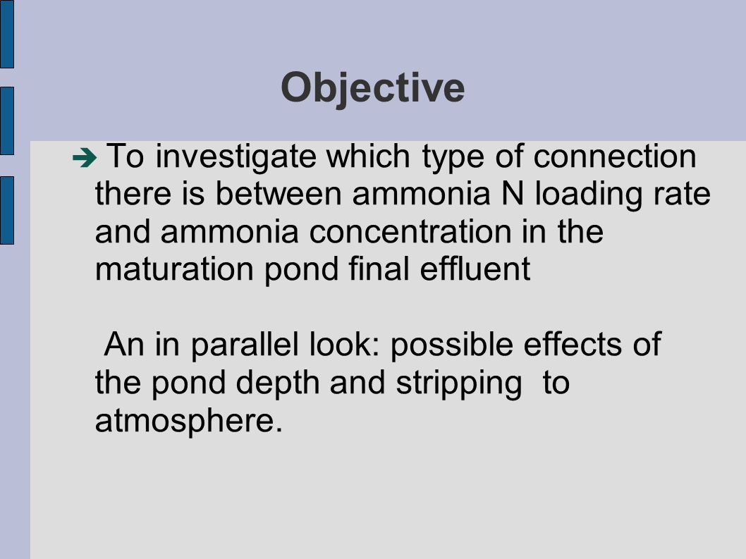 Objective  To investigate which type of connection there is between ammonia N loading rate and ammonia concentration in the maturation pond final effluent An in parallel look: possible effects of the pond depth and stripping to atmosphere.