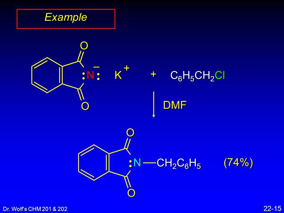 Dr. Wolf s CHM 201 & 202 22-15 ExampleOO N – K + + C 6 H 5 CH 2 Cl DMFOO N CH 2 C 6 H 5 (74%)