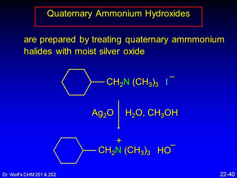 Dr. Wolf's CHM 201 & 202 22-40 Quaternary Ammonium Hydroxides Ag 2 O H 2 O, CH 3 OH CH 2 N (CH 3 ) 3 + HO – are prepared by treating quaternary ammmon