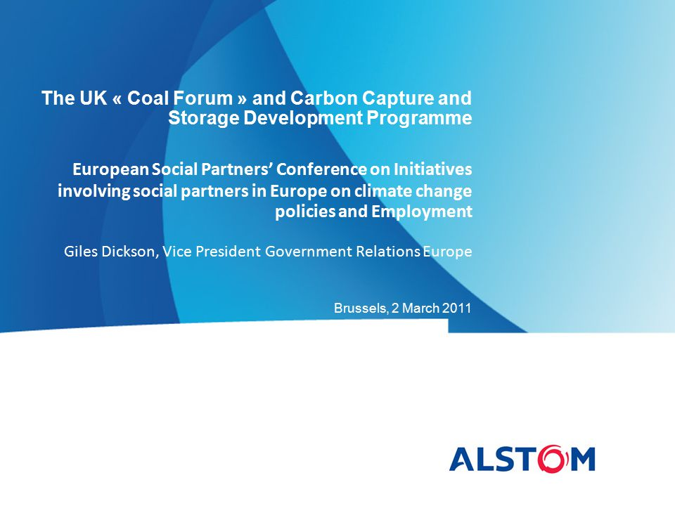 The UK « Coal Forum » and Carbon Capture and Storage Development Programme European Social Partners' Conference on Initiatives involving social partners in Europe on climate change policies and Employment Giles Dickson, Vice President Government Relations Europe Brussels, 2 March 2011