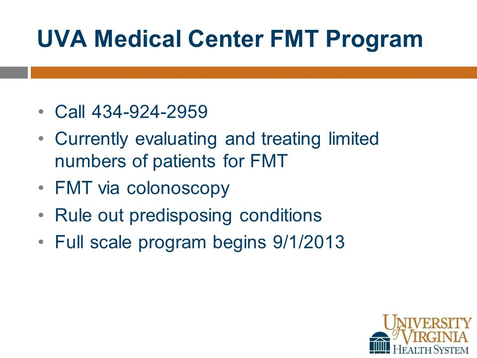 UVA Medical Center FMT Program Call 434-924-2959 Currently evaluating and treating limited numbers of patients for FMT FMT via colonoscopy Rule out predisposing conditions Full scale program begins 9/1/2013