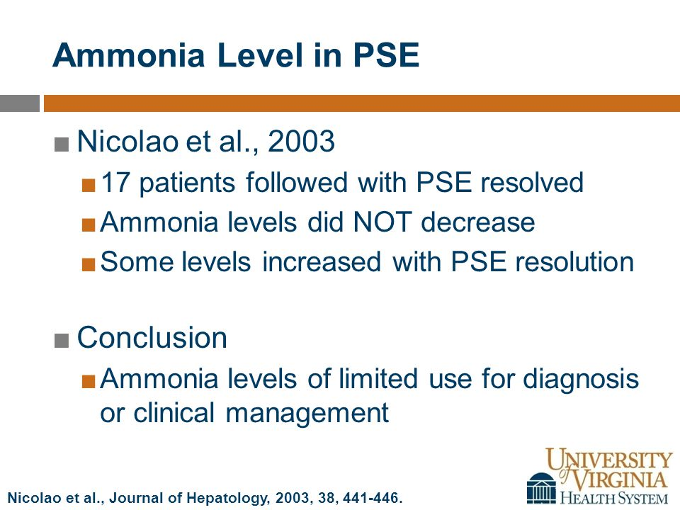 Ammonia Level in PSE ■Nicolao et al., 2003 ■17 patients followed with PSE resolved ■Ammonia levels did NOT decrease ■Some levels increased with PSE resolution ■Conclusion ■Ammonia levels of limited use for diagnosis or clinical management Nicolao et al., Journal of Hepatology, 2003, 38, 441-446.