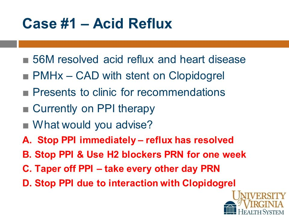 Case #1 – Acid Reflux ■56M resolved acid reflux and heart disease ■PMHx – CAD with stent on Clopidogrel ■Presents to clinic for recommendations ■Currently on PPI therapy ■What would you advise.