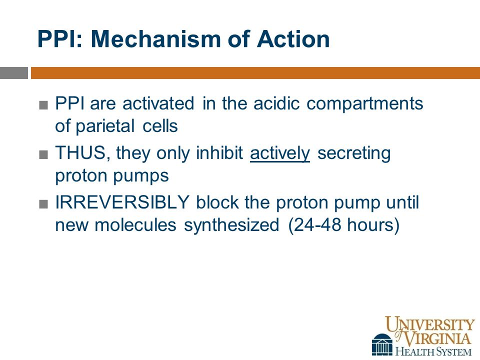 PPI: Mechanism of Action ■PPI are activated in the acidic compartments of parietal cells ■THUS, they only inhibit actively secreting proton pumps ■IRREVERSIBLY block the proton pump until new molecules synthesized (24-48 hours)