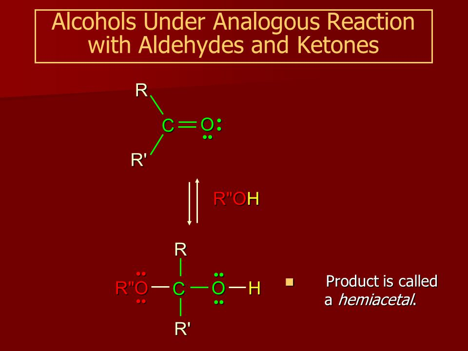 Alcohols Under Analogous Reaction with Aldehydes and Ketones R OH C O RR R O C O H R R Product is called a hemiacetal.