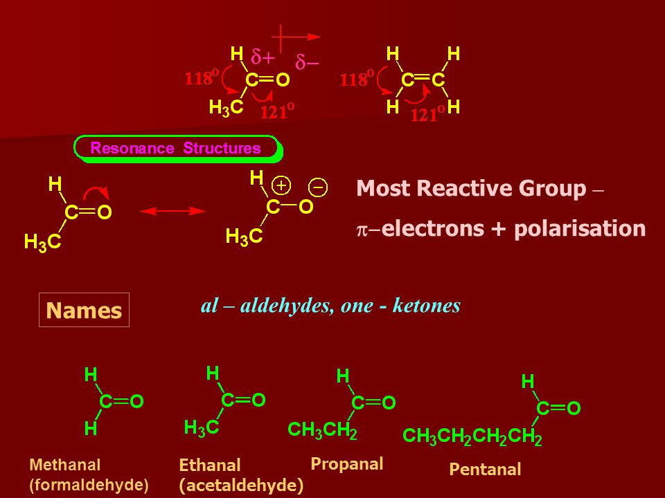   Most Reactive Group –  electrons + polarisation Names al – aldehydes, one - ketones Methanal (formaldehyde) Ethanal (acetaldehyde) Propanal Pentanal