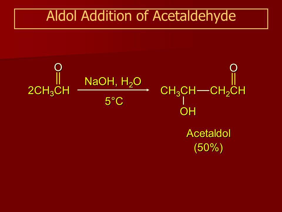Aldol Addition of Acetaldehyde Acetaldol (50%) NaOH, H 2 O 5°C 2CH 3 CH O CH 3 CH OH CH 2 CH O
