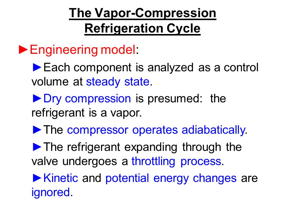 The Vapor-Compression Refrigeration Cycle ►Engineering model: ►Each component is analyzed as a control volume at steady state. ►Dry compression is pre