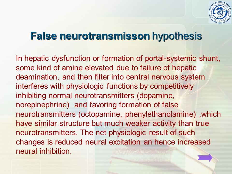 False neurotransmisson hypothesis False neurotransmisson hypothesis In hepatic dysfunction or formation of portal-systemic shunt, some kind of amine elevated due to failure of hepatic deamination, and then filter into central nervous system interferes with physiologic functions by competitively inhibiting normal neurotransmitters (dopamine, norepinephrine) and favoring formation of false neurotransmitters (octopamine, phenylethanolamine),which have similar structure but much weaker activity than true neurotransmitters.