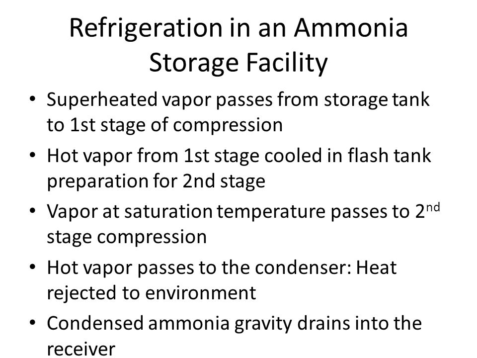 Refrigeration in an Ammonia Storage Facility Superheated vapor passes from storage tank to 1st stage of compression Hot vapor from 1st stage cooled in flash tank preparation for 2nd stage Vapor at saturation temperature passes to 2 nd stage compression Hot vapor passes to the condenser: Heat rejected to environment Condensed ammonia gravity drains into the receiver